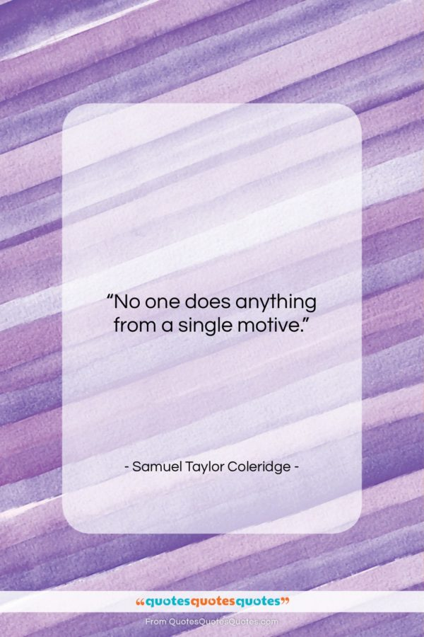"""Samuel Taylor Coleridge quote: """"No one does anything from a single…""""- at QuotesQuotesQuotes.com"""