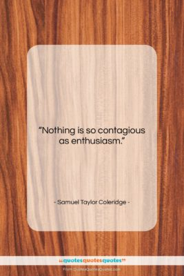 """Samuel Taylor Coleridge quote: """"Nothing is so contagious as enthusiasm….""""- at QuotesQuotesQuotes.com"""