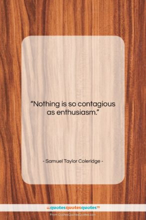 "Samuel Taylor Coleridge quote: ""Nothing is so contagious as enthusiasm….""- at QuotesQuotesQuotes.com"