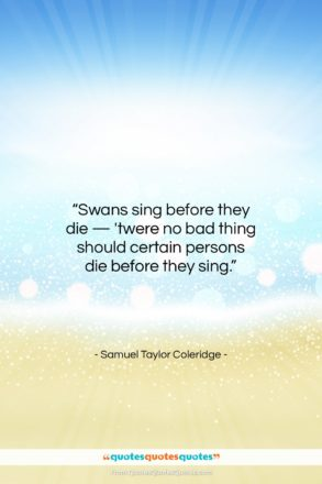 "Samuel Taylor Coleridge quote: ""Swans sing before they die — 'twere…""- at QuotesQuotesQuotes.com"