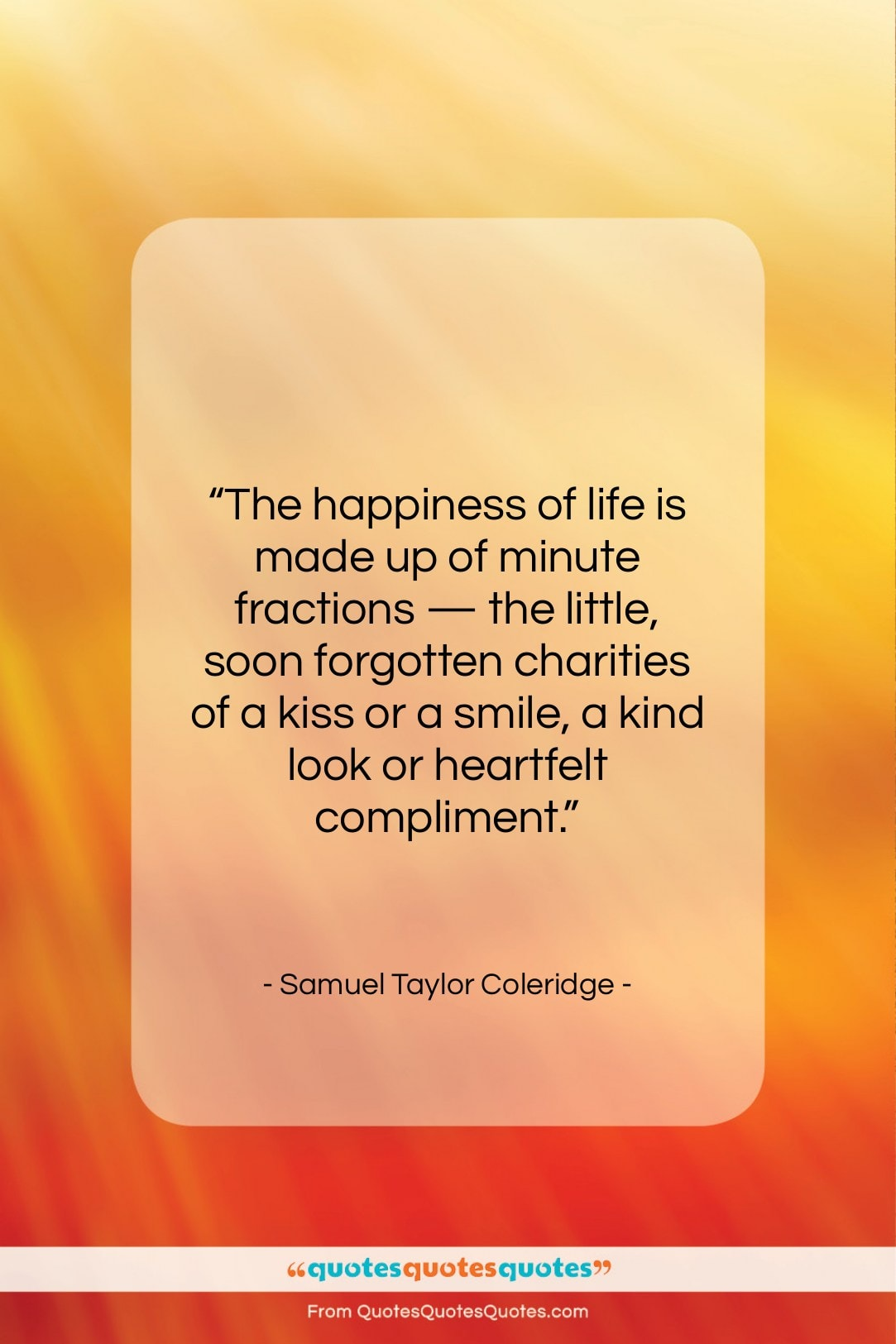 """Samuel Taylor Coleridge quote: """"The happiness of life is made up…""""- at QuotesQuotesQuotes.com"""