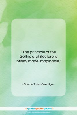 """Samuel Taylor Coleridge quote: """"The principle of the Gothic architecture is…""""- at QuotesQuotesQuotes.com"""