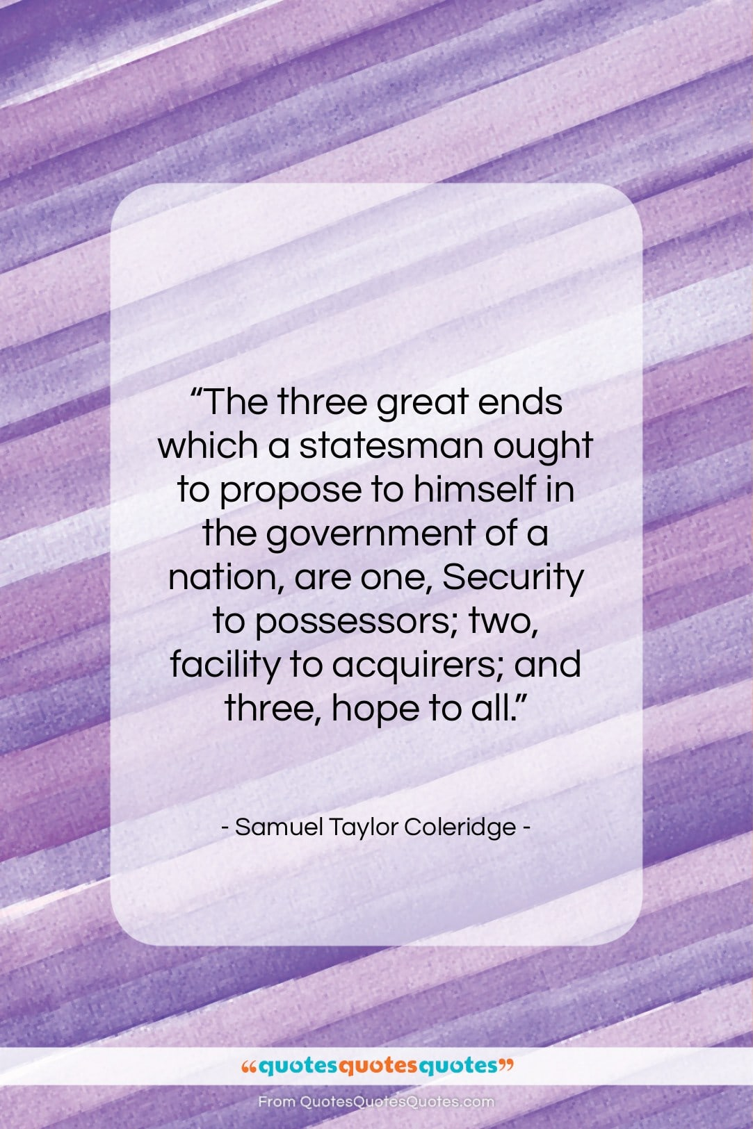 """Samuel Taylor Coleridge quote: """"The three great ends which a statesman…""""- at QuotesQuotesQuotes.com"""