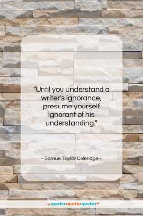 "Samuel Taylor Coleridge quote: ""Until you understand a writer's ignorance, presume…""- at QuotesQuotesQuotes.com"