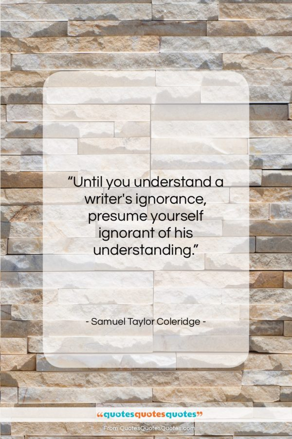 "Samuel Taylor Coleridge quote: ""Until you understand a writer's ignorance, presume…""- at QuotesQuotesQuotes.com"