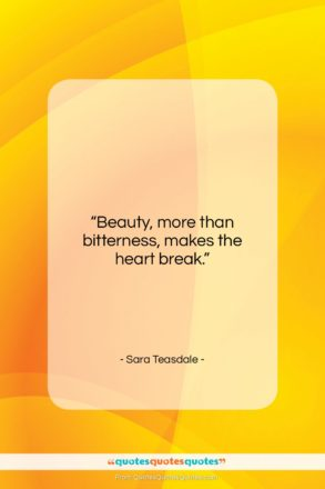 """Sara Teasdale quote: """"Beauty, more than bitterness, makes the heart…""""- at QuotesQuotesQuotes.com"""