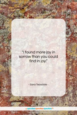 """Sara Teasdale quote: """"I found more joy in sorrow than…""""- at QuotesQuotesQuotes.com"""