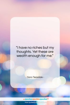 """Sara Teasdale quote: """"I have no riches but my thoughts….""""- at QuotesQuotesQuotes.com"""