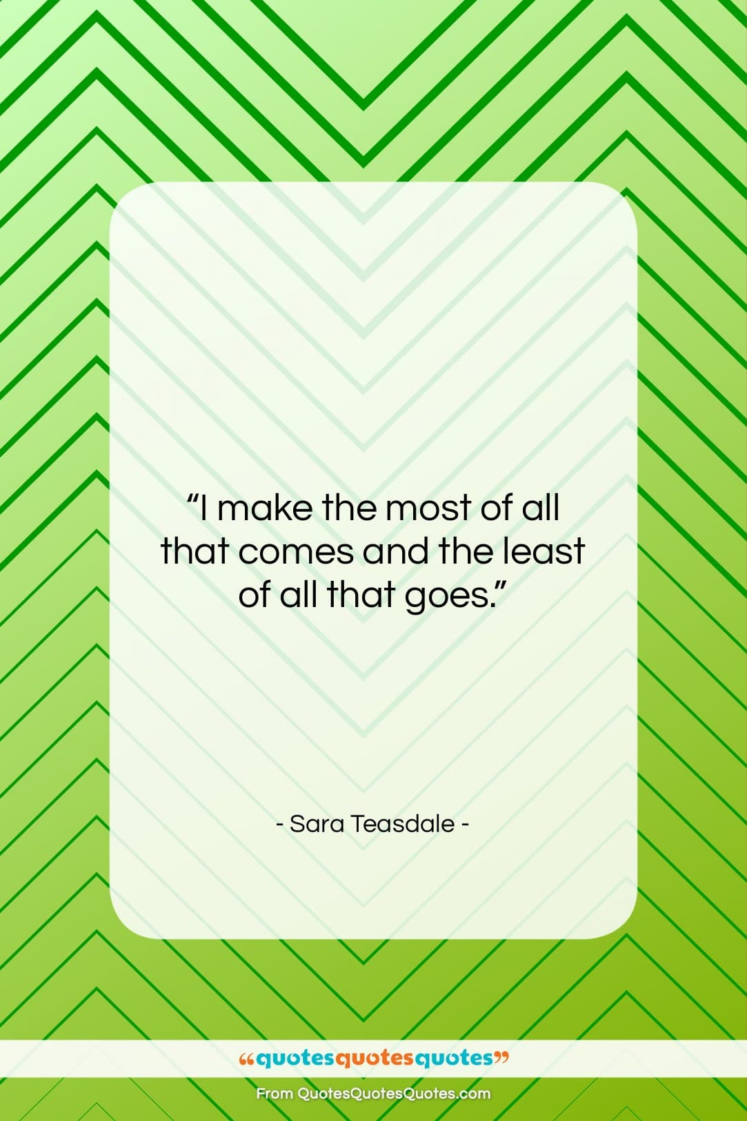 """Sara Teasdale quote: """"I make the most of all that…""""- at QuotesQuotesQuotes.com"""