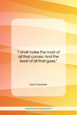 """Sara Teasdale quote: """"I shall make the most of all…""""- at QuotesQuotesQuotes.com"""