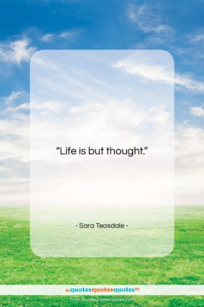"""Sara Teasdale quote: """"Life is but thought….""""- at QuotesQuotesQuotes.com"""