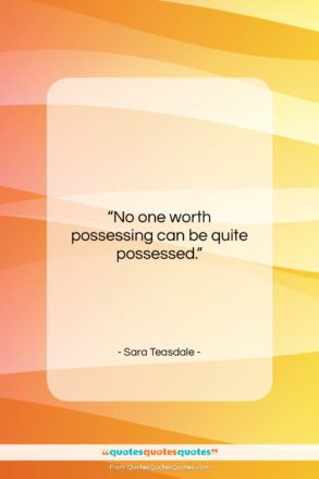 """Sara Teasdale quote: """"No one worth possessing can be quite…""""- at QuotesQuotesQuotes.com"""
