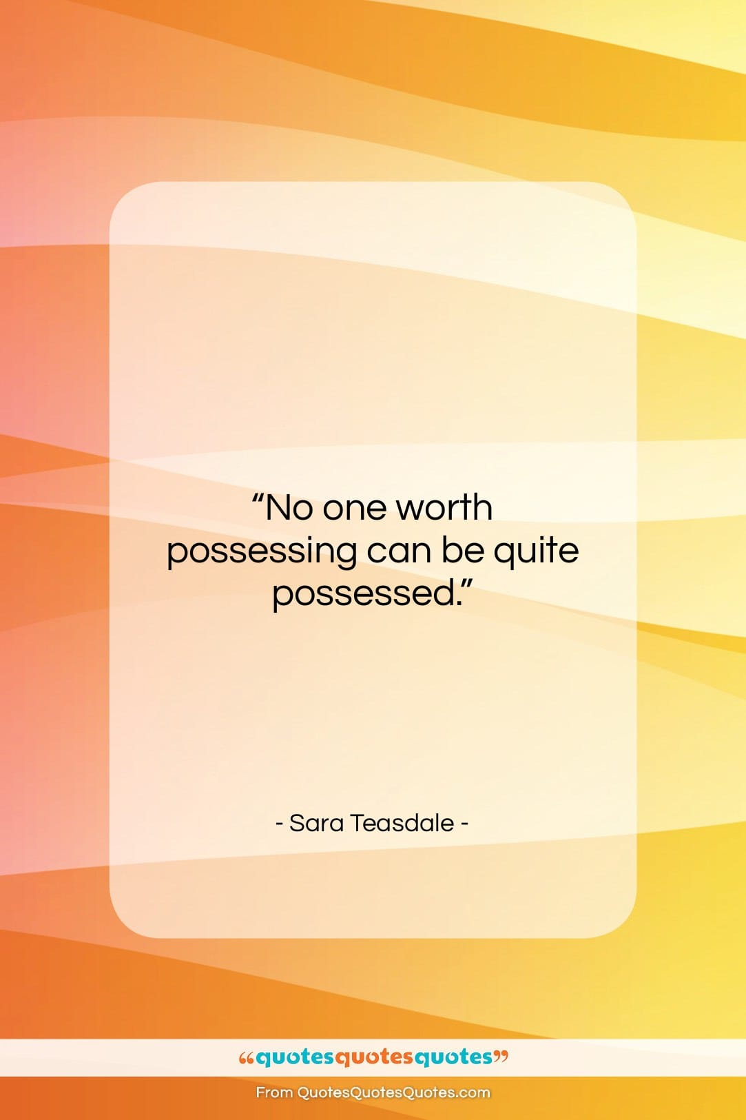 "Sara Teasdale quote: ""No one worth possessing can be quite…""- at QuotesQuotesQuotes.com"