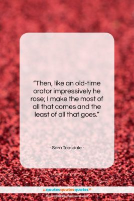 """Sara Teasdale quote: """"Then, like an old-time orator impressively he…""""- at QuotesQuotesQuotes.com"""