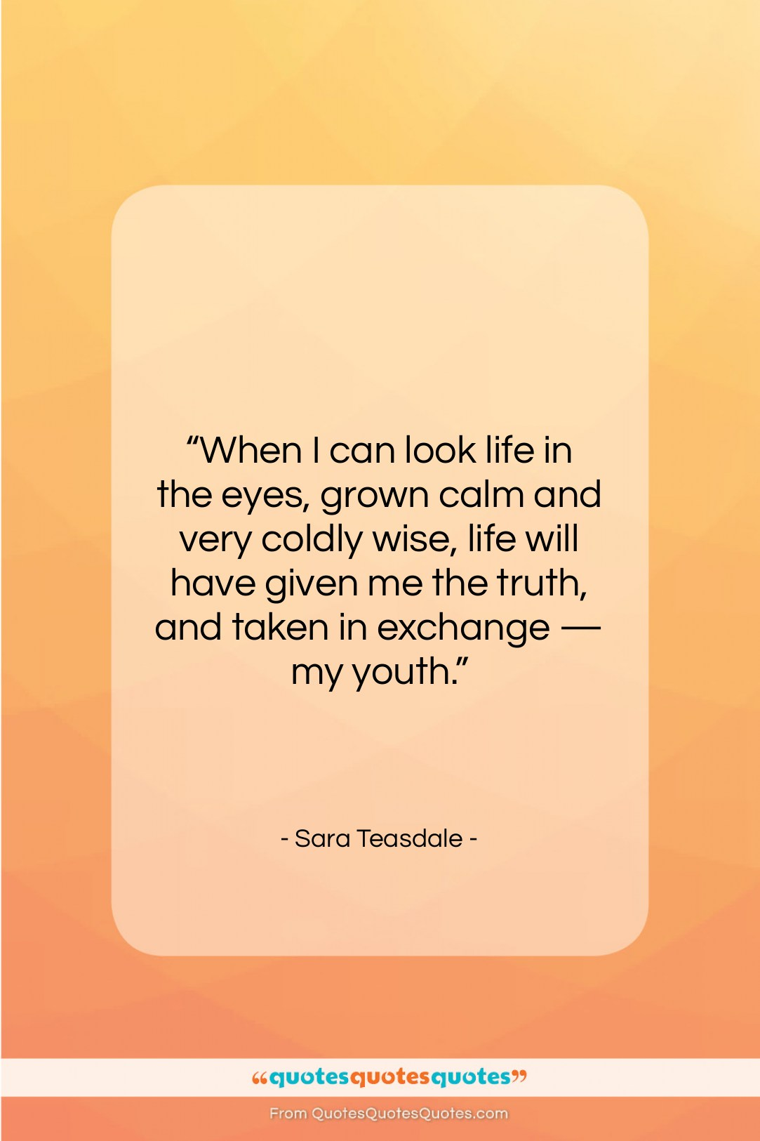 """Sara Teasdale quote: """"When I can look life in the…""""- at QuotesQuotesQuotes.com"""