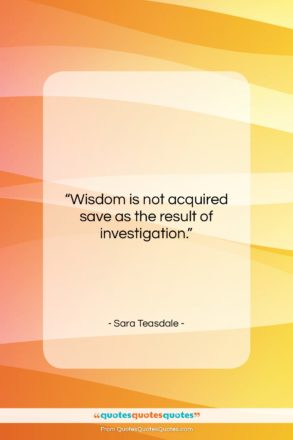 """Sara Teasdale quote: """"Wisdom is not acquired save as the…""""- at QuotesQuotesQuotes.com"""