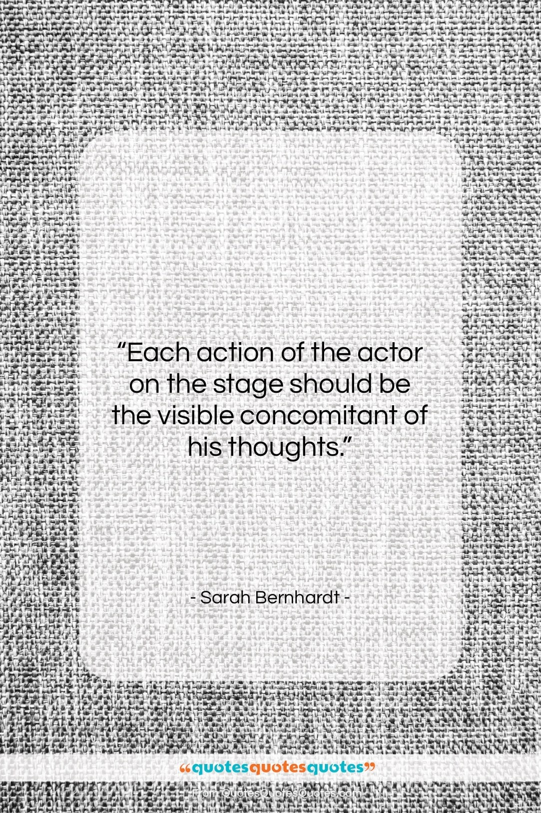 """Sarah Bernhardt quote: """"Each action of the actor on the…""""- at QuotesQuotesQuotes.com"""