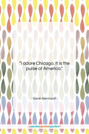 "Sarah Bernhardt quote: ""I adore Chicago. It is the pulse…""- at QuotesQuotesQuotes.com"