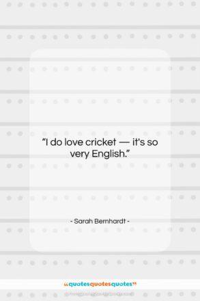 "Sarah Bernhardt quote: ""I do love cricket — it's so…""- at QuotesQuotesQuotes.com"