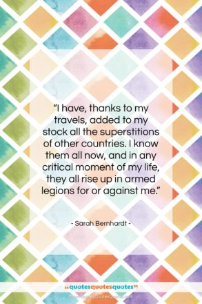 """Sarah Bernhardt quote: """"I have, thanks to my travels, added…""""- at QuotesQuotesQuotes.com"""