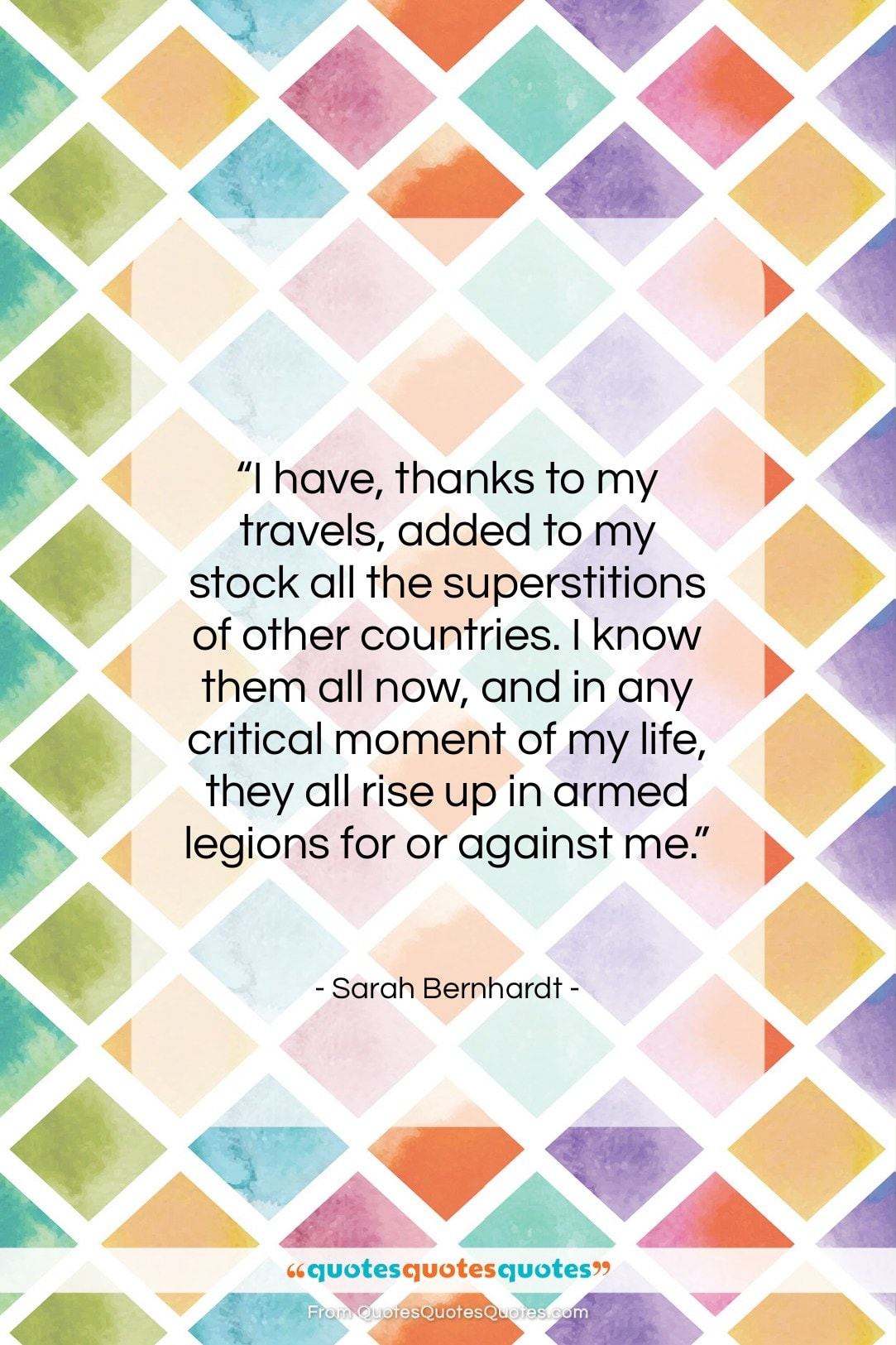 "Sarah Bernhardt quote: ""I have, thanks to my travels, added…""- at QuotesQuotesQuotes.com"