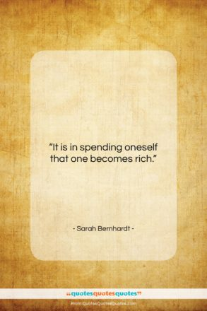 """Sarah Bernhardt quote: """"It is in spending oneself that one…""""- at QuotesQuotesQuotes.com"""