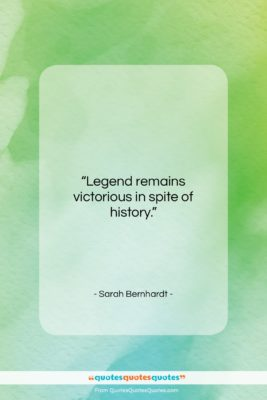 """Sarah Bernhardt quote: """"Legend remains victorious in spite of history….""""- at QuotesQuotesQuotes.com"""