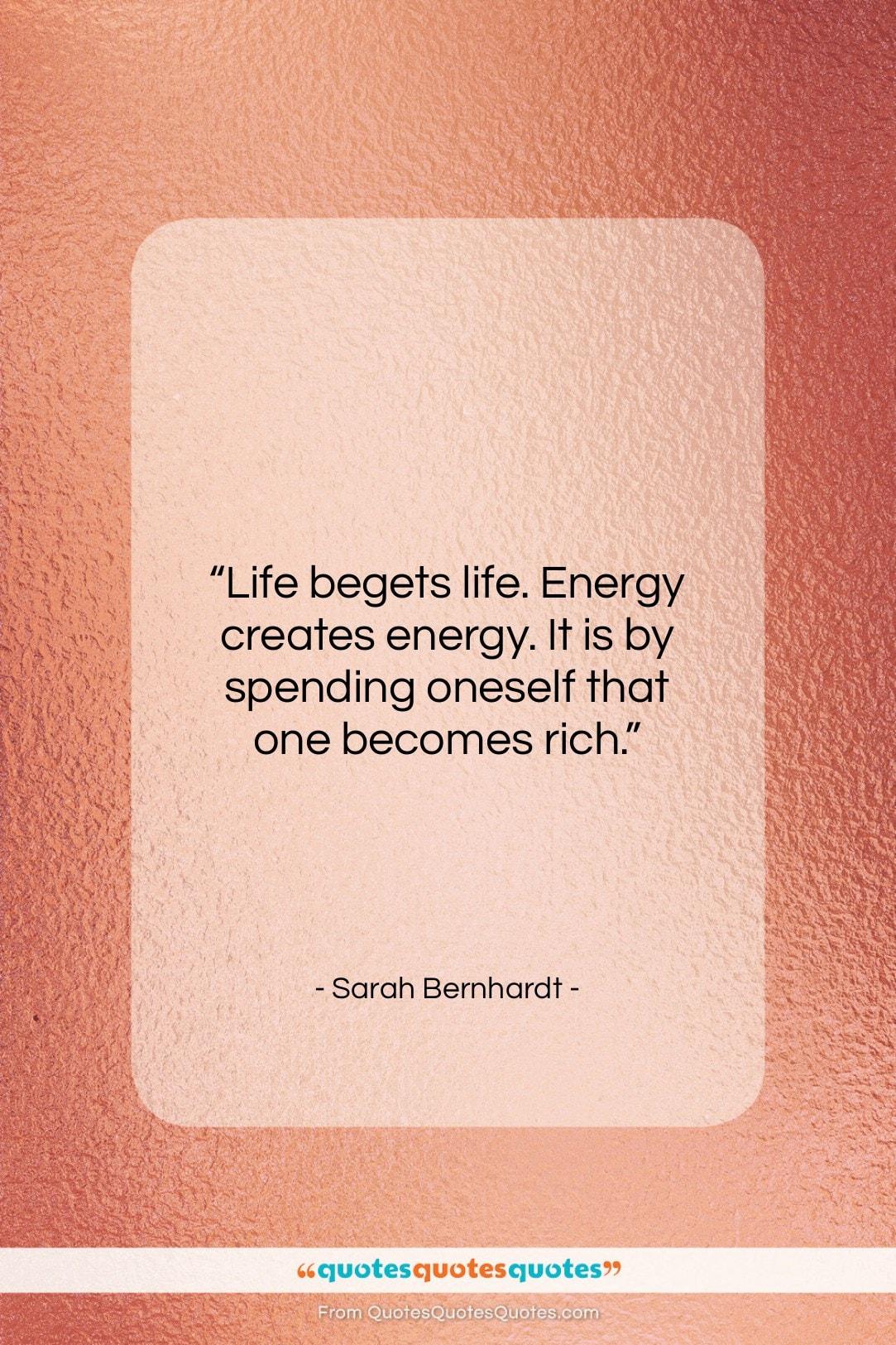 "Sarah Bernhardt quote: ""Life begets life. Energy creates energy. It…""- at QuotesQuotesQuotes.com"