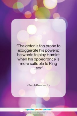"""Sarah Bernhardt quote: """"The actor is too prone to exaggerate…""""- at QuotesQuotesQuotes.com"""