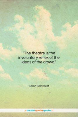 "Sarah Bernhardt quote: ""The theatre is the involuntary reflex of…""- at QuotesQuotesQuotes.com"