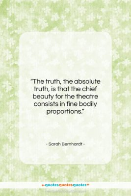 """Sarah Bernhardt quote: """"The truth, the absolute truth, is that…""""- at QuotesQuotesQuotes.com"""