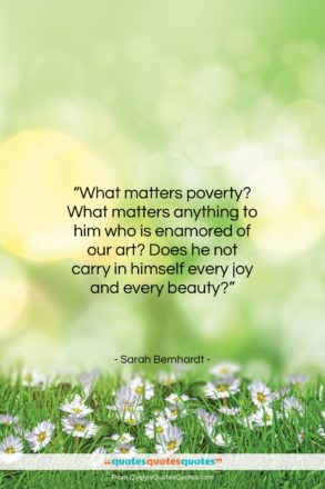 """Sarah Bernhardt quote: """"What matters poverty? What matters anything to…""""- at QuotesQuotesQuotes.com"""