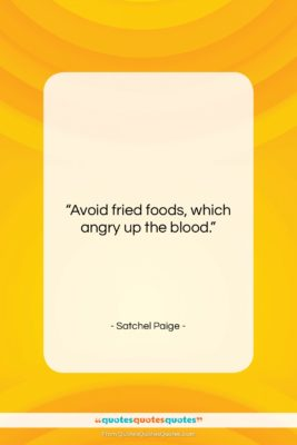 """Satchel Paige quote: """"Avoid fried foods, which angry up the…""""- at QuotesQuotesQuotes.com"""