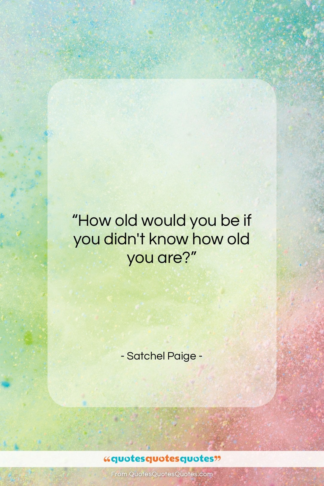 """Satchel Paige quote: """"How old would you be if you…""""- at QuotesQuotesQuotes.com"""