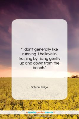 """Satchel Paige quote: """"I don't generally like running. I believe…""""- at QuotesQuotesQuotes.com"""