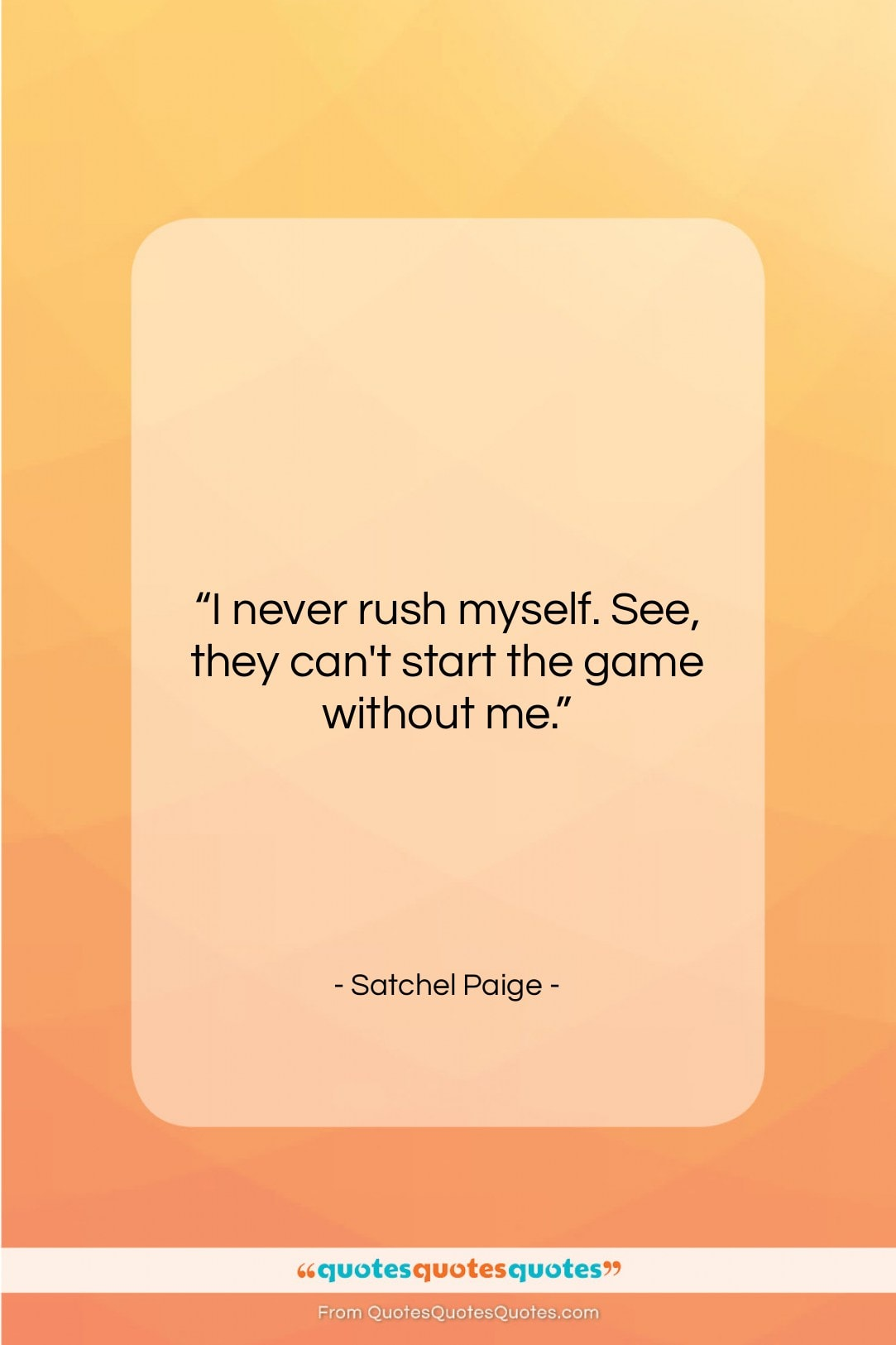 """Satchel Paige quote: """"I never rush myself. See, they can't…""""- at QuotesQuotesQuotes.com"""