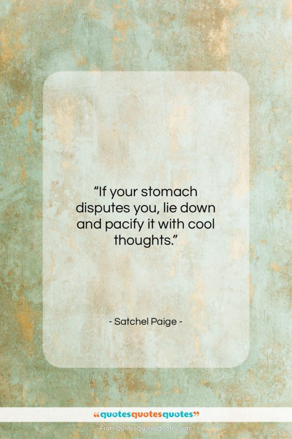"""Satchel Paige quote: """"If your stomach disputes you, lie down…""""- at QuotesQuotesQuotes.com"""
