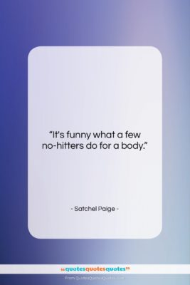 "Satchel Paige quote: ""It's funny what a few no-hitters do…""- at QuotesQuotesQuotes.com"