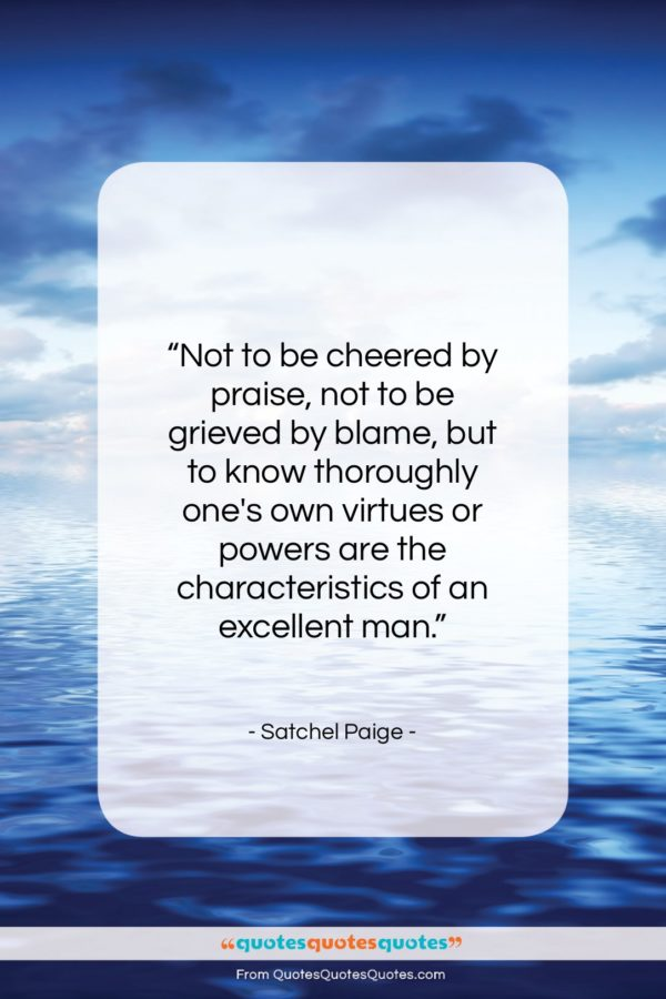 """Satchel Paige quote: """"Not to be cheered by praise, not…""""- at QuotesQuotesQuotes.com"""