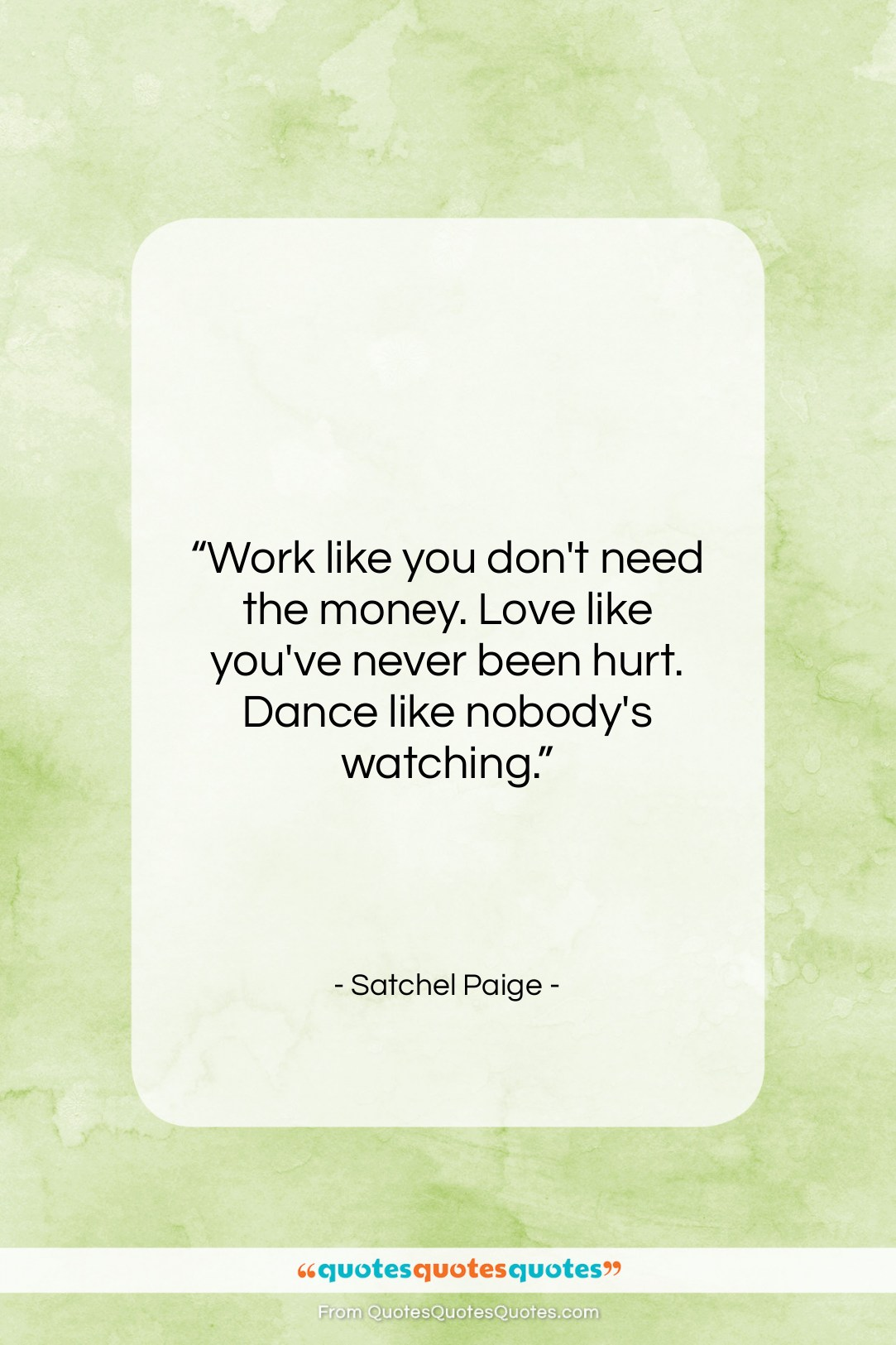 """Satchel Paige quote: """"Work like you don't need the money….""""- at QuotesQuotesQuotes.com"""