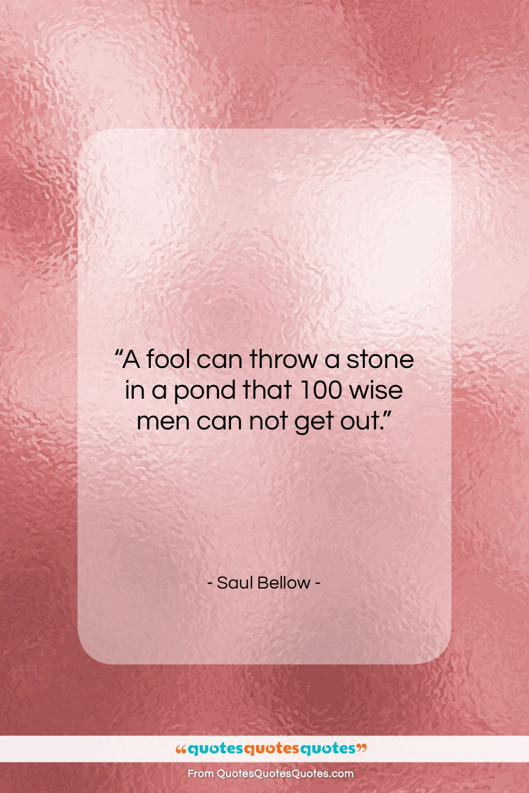 """Saul Bellow quote: """"A fool can throw a stone in…""""- at QuotesQuotesQuotes.com"""