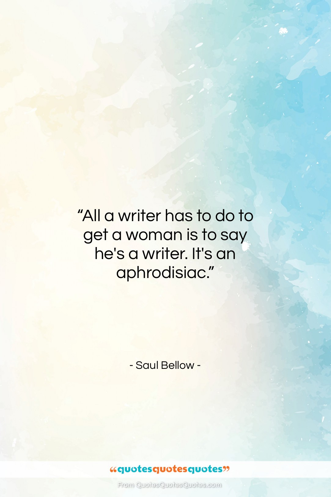 """Saul Bellow quote: """"All a writer has to do to…""""- at QuotesQuotesQuotes.com"""