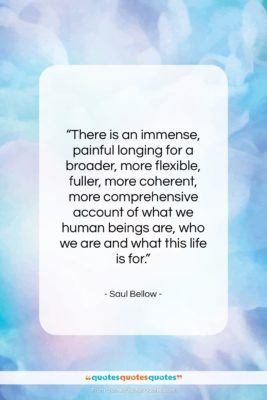 """Saul Bellow quote: """"There is an immense, painful longing for…""""- at QuotesQuotesQuotes.com"""