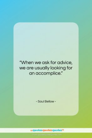 """Saul Bellow quote: """"When we ask for advice, we are…""""- at QuotesQuotesQuotes.com"""