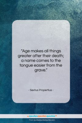 """Sextus Propertius quote: """"Age makes all things greater after their…""""- at QuotesQuotesQuotes.com"""