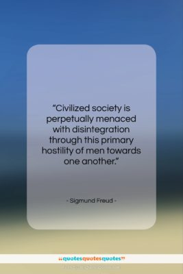 """Sigmund Freud quote: """"Civilized society is perpetually menaced with disintegration…""""- at QuotesQuotesQuotes.com"""