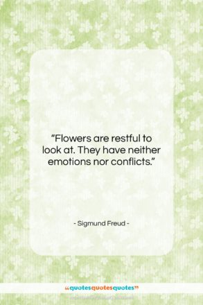 """Sigmund Freud quote: """"Flowers are restful to look at. They…""""- at QuotesQuotesQuotes.com"""