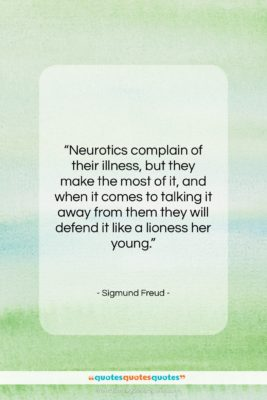 """Sigmund Freud quote: """"Neurotics complain of their illness, but they…""""- at QuotesQuotesQuotes.com"""