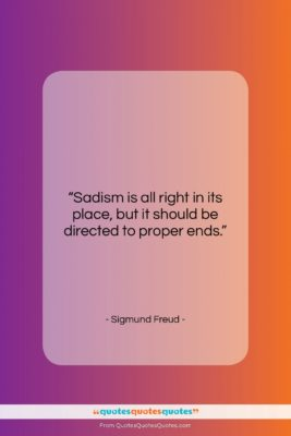 """Sigmund Freud quote: """"Sadism is all right in its place,…""""- at QuotesQuotesQuotes.com"""