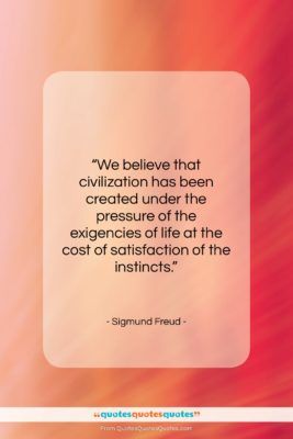 """Sigmund Freud quote: """"We believe that civilization has been created…""""- at QuotesQuotesQuotes.com"""